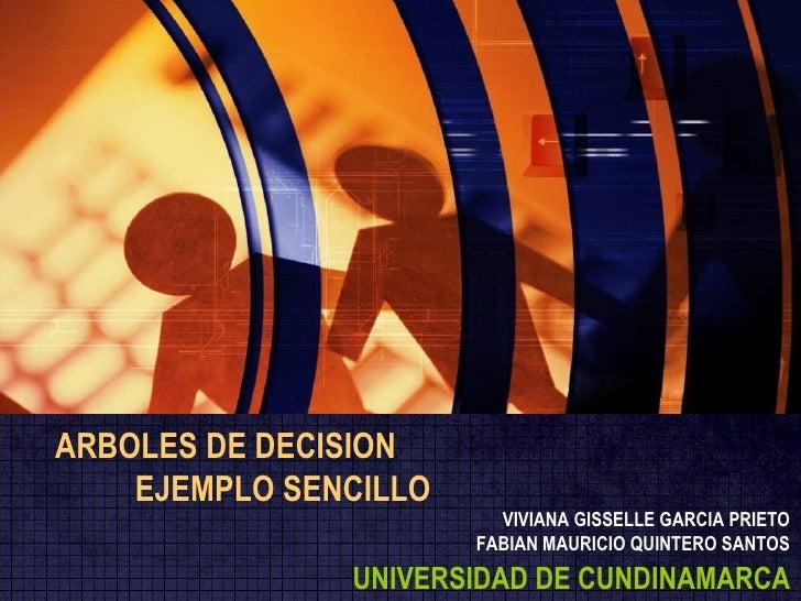 ARBOLES DE DECISION EJEMPLO SENCILLO VIVIANA GISSELLE GARCIA PRIETO FABIAN MAURICIO QUINTERO SANTOS UNIVERSIDAD DE CUNDINA...