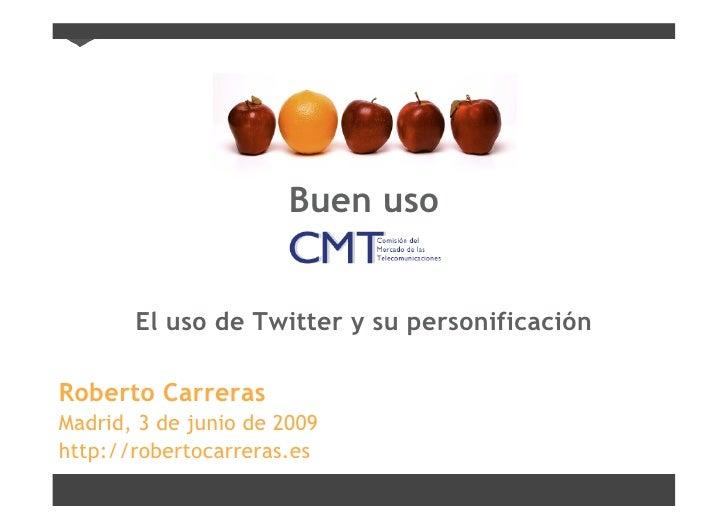 Buen uso          El uso de Twitter y su personificación  Roberto Carreras Madrid, 3 de junio de 2009 http://robertocarrer...