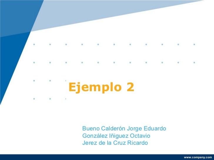 Ejemplo 2 Bueno Calderón Jorge Eduardo González Iñiguez Octavio Jerez de la Cruz Ricardo                                ww...