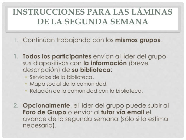 INSTRUCCIONES PARA LAS LÁMINAS DE LA SEGUNDA SEMANA 1. Continúan trabajando con los mismos grupos. 1. Todos los participan...