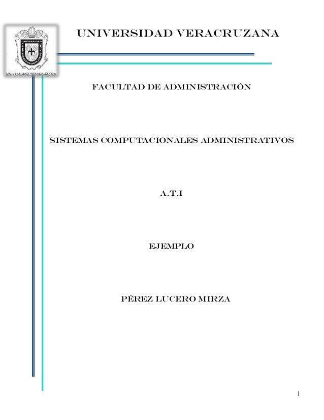 1 UNIVERSIDAD VERACRUZANA Facultad de ADMINISTRACIÓN SISTEMAS COMPUTACIONALES ADMINISTRATIVOS A.T.I Ejemplo Pérez lucero m...