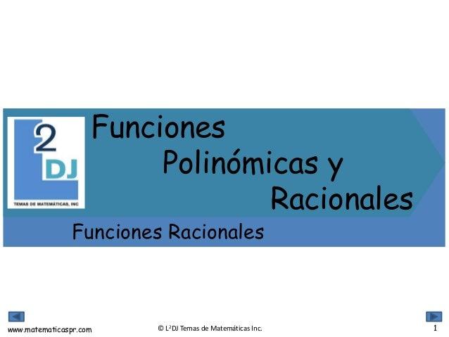 www.matematicaspr.com © L2DJ Temas de Matemáticas Inc. Funciones Polinómicas y Racionales Funciones Racionales 1