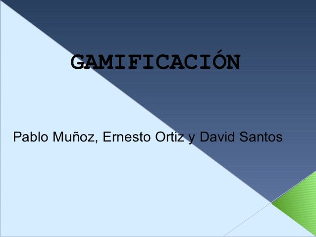 GAMIFICACIÓN Pablo Muñoz, Ernesto Ortiz y David Santos