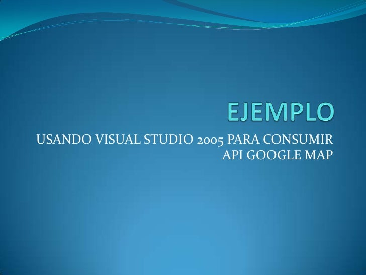 USANDO VISUAL STUDIO 2005 PARA CONSUMIR                          API GOOGLE MAP