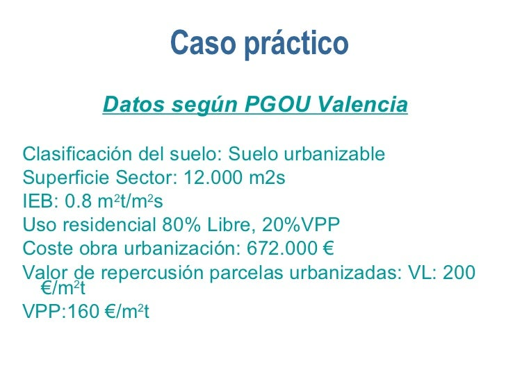 Caso práctico <ul><li>Datos según PGOU Valencia </li></ul><ul><li>Clasificación del suelo: Suelo urbanizable </li></ul><ul...