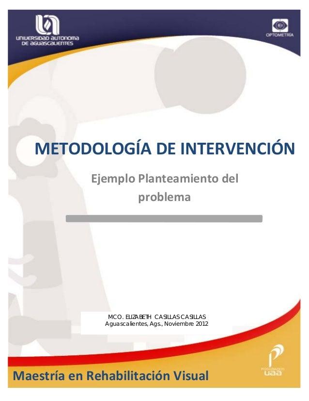 METODOLOGÍA DE INTERVENCIÓN             Ejemplo Planteamiento del                     problema                MCO. ELIZABE...