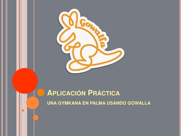Aplicación Práctica<br />UNA GYMKANA EN PALMA USANDO GOWALLA<br />