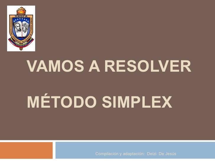 VAMOS A RESOLVER MÉTODO SIMPLEX Compilación y adaptación:  Deizi  De Jesús