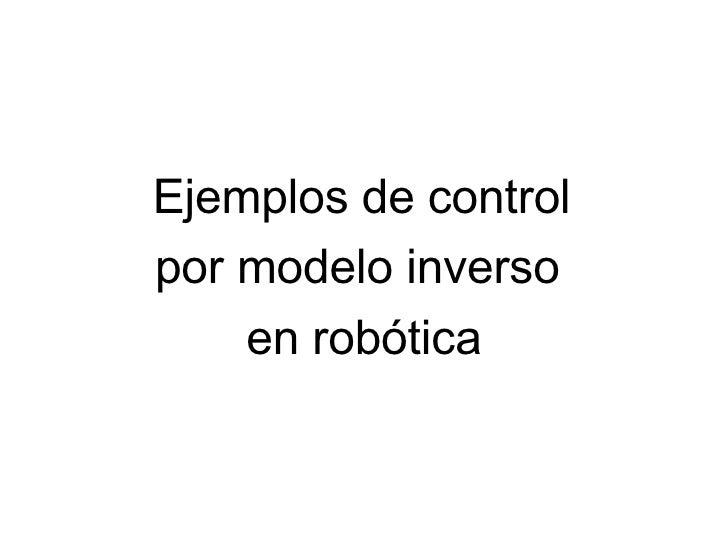 <ul><li>Ejemplos de control  </li></ul><ul><li>por modelo inverso  </li></ul><ul><li>en robótica </li></ul>