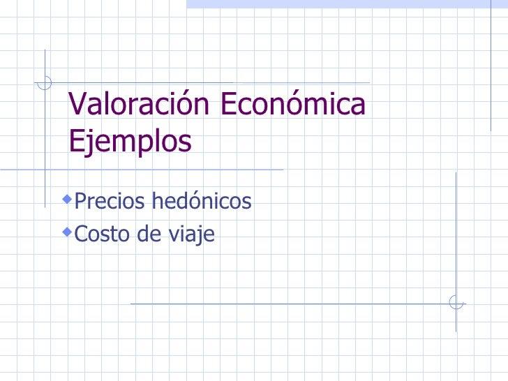 Valoración Económica Ejemplos <ul><li>Precios hedónicos </li></ul><ul><li>Costo de viaje </li></ul>