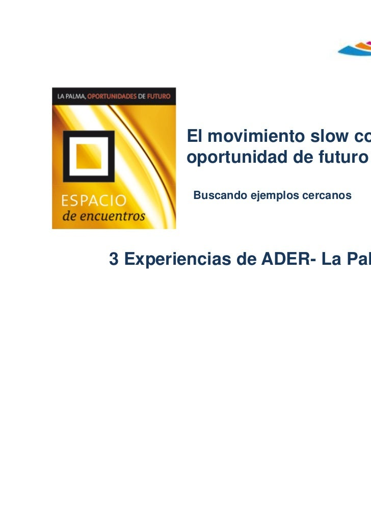 El movimiento slow como        oportunidad de futuro         Buscando ejemplos cercanos3 Experiencias de ADER- La Palma