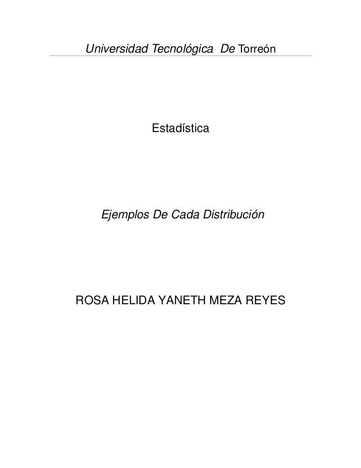 Universidad Tecnológica De Torreón            Estadística   Ejemplos De Cada DistribuciónROSA HELIDA YANETH MEZA REYES