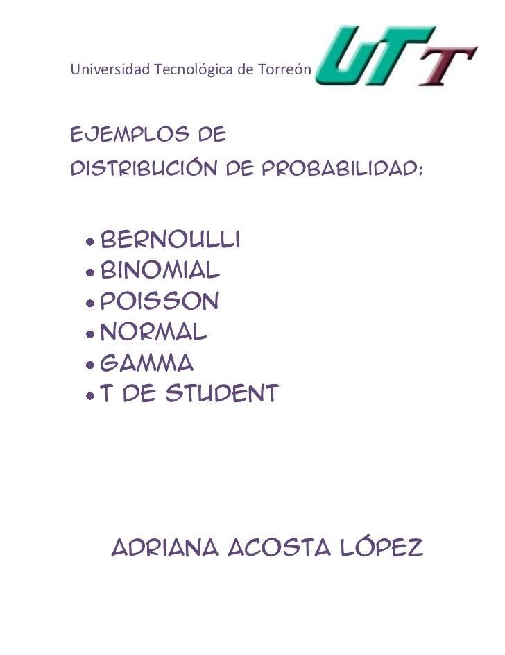 Universidad Tecnológica de TorreónEjemplos deDistribución de Probabilidad:    Bernoulli    Binomial    Poisson    Normal  ...