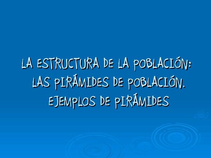 LA ESTRUCTURA DE LA POBLACIÓN:  LAS PIRÁMIDES DE POBLACIÓN.     EJEMPLOS DE PIRÁMIDES