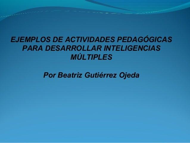 EJEMPLOS DE ACTIVIDADES PEDAGÓGICAS PARA DESARROLLAR INTELIGENCIAS MÚLTIPLES Por Beatriz Gutiérrez Ojeda