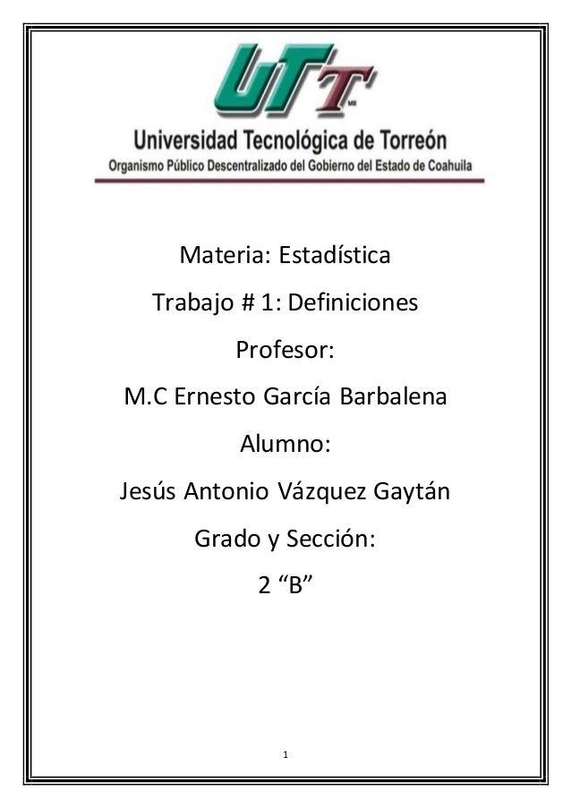 1 Materia: Estadística Trabajo # 1: Definiciones Profesor: M.C Ernesto García Barbalena Alumno: Jesús Antonio Vázquez Gayt...