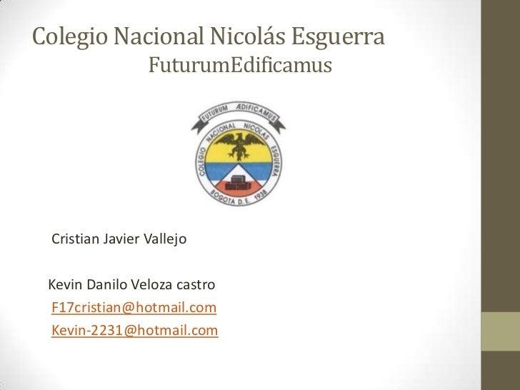 Colegio Nacional Nicolás Esguerra                 FuturumEdificamus Cristian Javier Vallejo Kevin Danilo Veloza castro F17...