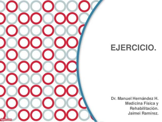 EJERCICIO.  Dr. Manuel Hernández H. Medicina Física y Rehabilitación. Jaimei Ramírez.