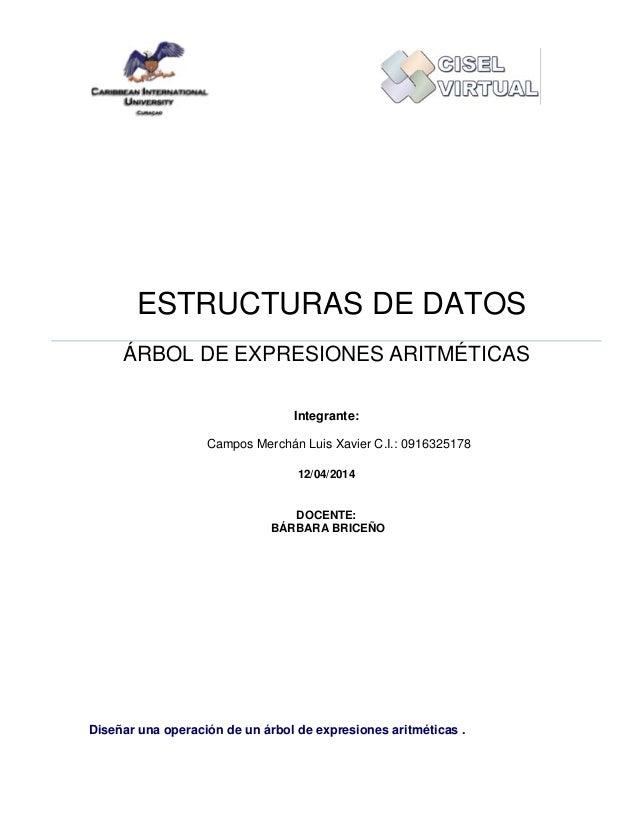 ESTRUCTURAS DE DATOS ÁRBOL DE EXPRESIONES ARITMÉTICAS Integrante: Campos Merchán Luis Xavier C.I.: 0916325178 12/04/2014 D...