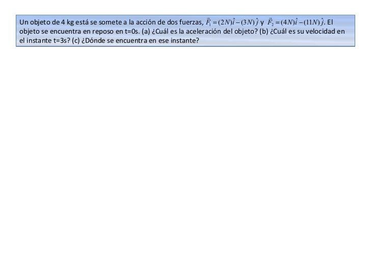                     Un objeto de 4 kg está se somete a la acción de dos fuerzas, F1 = (2 N )iˆ − (3N ) ˆ y F2 = (4 N )i...