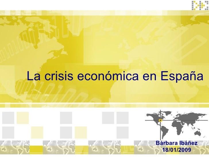 La crisis económica en España Bárbara Ibáñez 18/01/2009