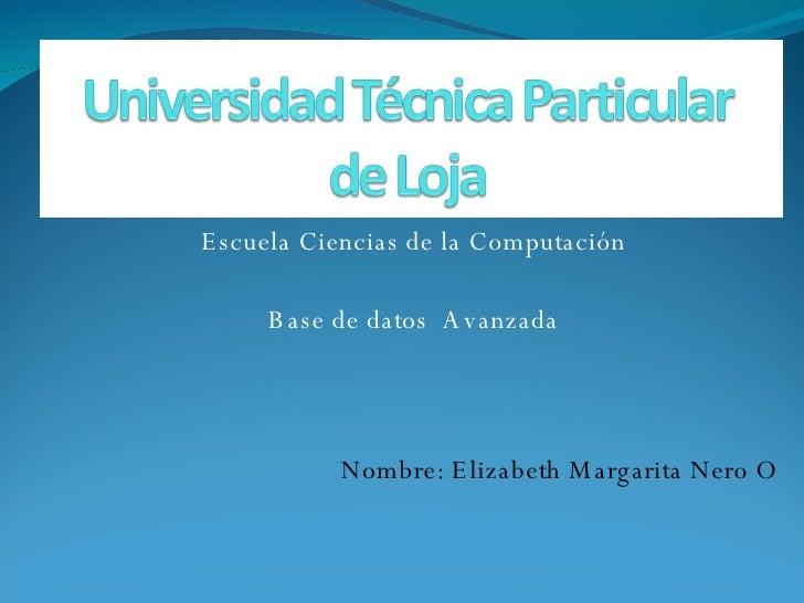 Escuela Ciencias de la Computación Base de datos  Avanzada Nombre: Elizabeth Margarita Nero O