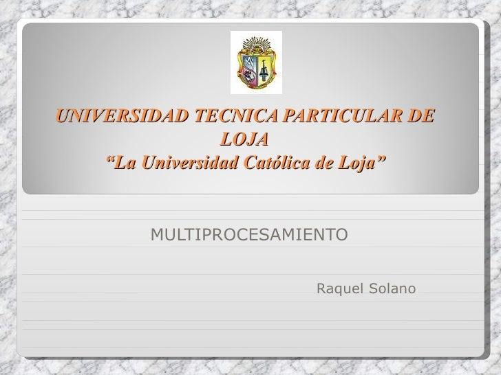 """UNIVERSIDAD TECNICA PARTICULAR DE LOJA """"La Universidad Católica de Loja"""" MULTIPROCESAMIENTO Raquel Solano"""