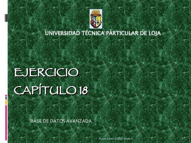 EJERCICIO CAPÍTULO 18 BASE DE DATOS AVANZADA UNIVERSIDAD TÉCNICA PARTICULAR DE LOJA Autor: Edwin Fabián Maza S.