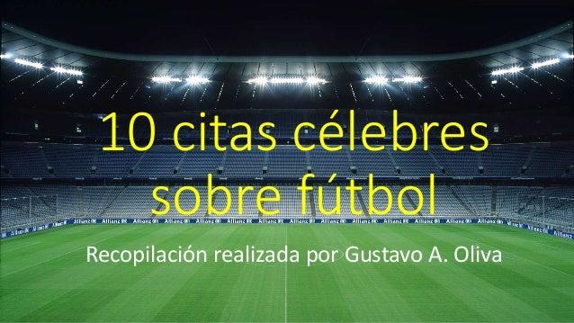 10 citas célebres sobre fútbol Recopilación realizada por Gustavo A. Oliva