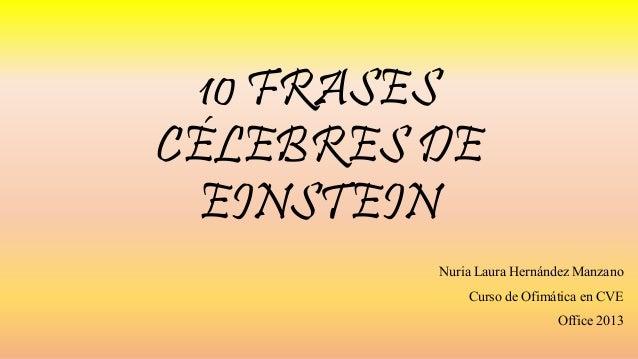 10 FRASES CÉLEBRES DE EINSTEIN Nuria Laura Hernández Manzano Curso de Ofimática en CVE Office 2013