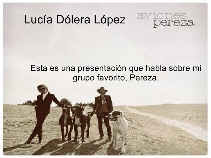 Lucía Dólera López Esta es una presentación que habla sobre mi grupo favorito, Pereza.