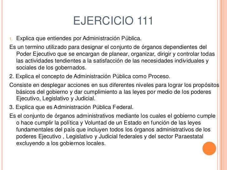 EJERCICIO 111<br />Explica que entiendes por Administración Pública.<br />Es un termino utilizado para designar el conjunt...