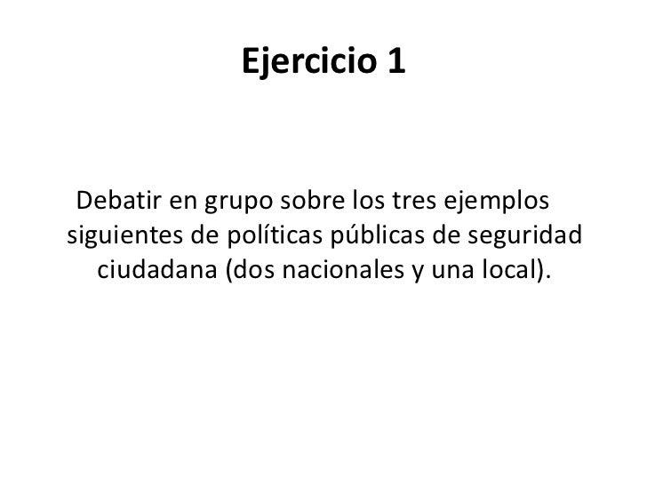 Ejercicio 1<br />Debatir en grupo sobre los tres ejemplos siguientes de políticas públicas de seguridad ciudadana (dos nac...