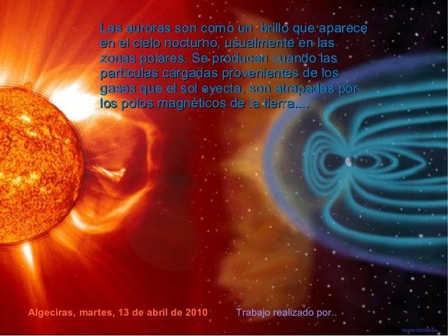 Algeciras, martes, 13 de abril de 2010 Trabajo realizado por.. Las auroras son como un brillo que apareceLas auroras son c...