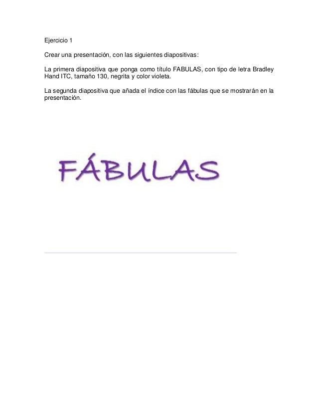 Ejercicio 1Crear una presentación, con las siguientes diapositivas:La primera diapositiva que ponga como título FABULAS, c...