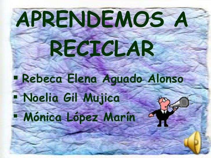 APRENDEMOS A RECICLAR <ul><li>Rebeca Elena Aguado Alonso </li></ul><ul><li>Noelia Gil Mujica </li></ul><ul><li>Mónica Lópe...