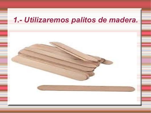 1.- Utilizaremos palitos de madera.