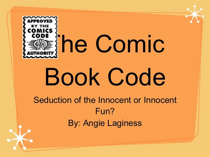 The Comic Book Code <ul><li>Seduction of the Innocent or Innocent Fun? </li></ul><ul><li>By: Angie Laginess </li></ul>