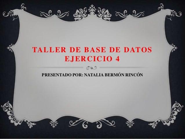 TALLER DE BASE DE DATOS EJERCICIO 4 PRESENTADO POR: NATALIA BERMÓN RINCÓN
