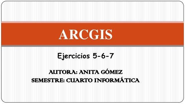 ARCGIS Ejercicios 5-6-7 AUTORA: ANITA GÓMEZ SEMESTRE: CUARTO INFORMÁTICA