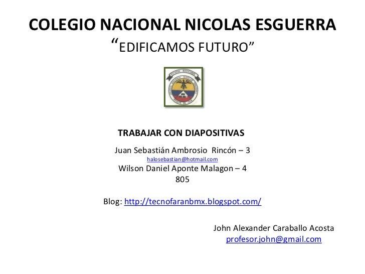 """COLEGIO NACIONAL NICOLAS ESGUERRA         """"EDIFICAMOS FUTURO""""           TRABAJAR CON DIAPOSITIVAS          Juan Sebastián ..."""