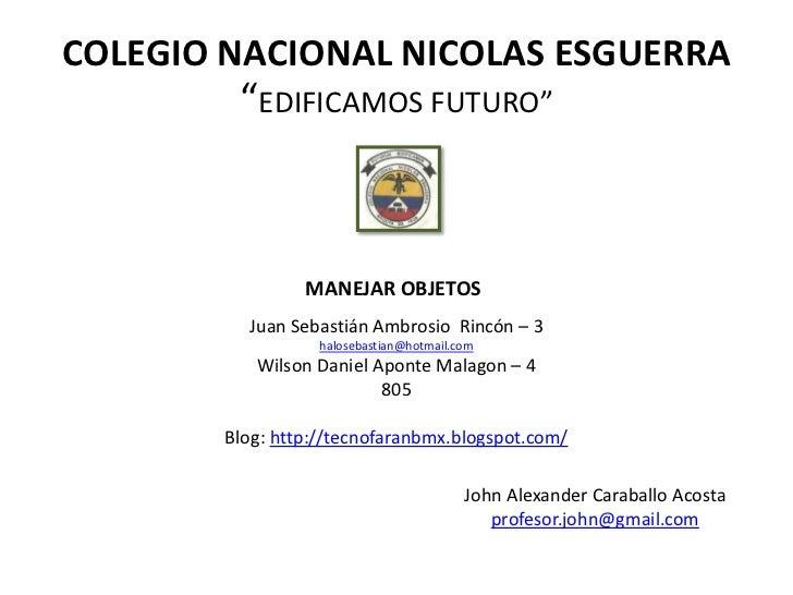 """COLEGIO NACIONAL NICOLAS ESGUERRA         """"EDIFICAMOS FUTURO""""                 MANEJAR OBJETOS          Juan Sebastián Ambr..."""