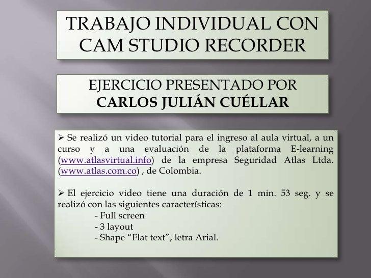 TRABAJO INDIVIDUAL CON   CAM STUDIO RECORDER       EJERCICIO PRESENTADO POR        CARLOS JULIÁN CUÉLLAR Se realizó un vi...
