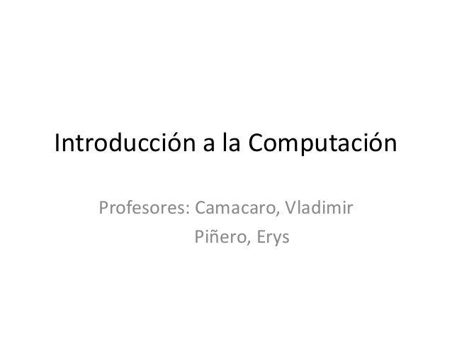 Introducción a la Computación Profesores: Camacaro, Vladimir Piñero, Erys