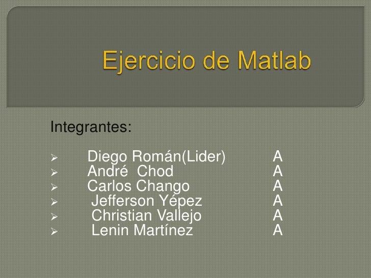 Ejercicio de Matlab<br />Integrantes:<br /><ul><li>Diego Román(Lider)A