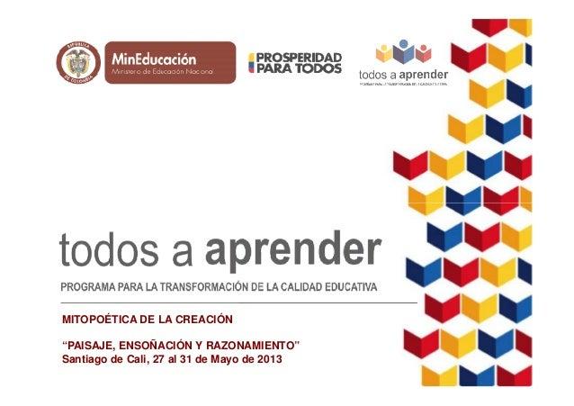 """MITOPOÉTICA DE LA CREACIÓN """"PAISAJE, ENSOÑACIÓN Y RAZONAMIENTO"""" Santiago de Cali, 27 al 31 de Mayo de 2013"""