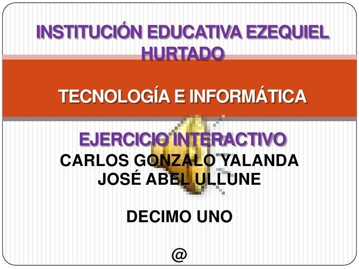 INSTITUCIÓN EDUCATIVA EZEQUIEL HURTADOTECNOLOGÍA E INFORMÁTICAEJERCICIO INTERACTIVO<br />CARLOS GONZALO YALANDA<br />JOSÉ ...