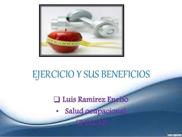 EJERCICIO Y SUS BENEFICIOS  Luis Ramírez Enciso • Salud ocupacional  INCAP