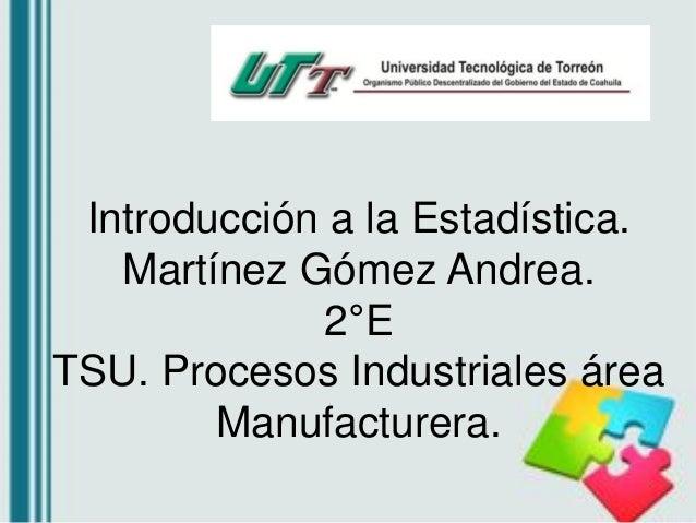 Introducción a la Estadística. Martínez Gómez Andrea. 2°E TSU. Procesos Industriales área Manufacturera.
