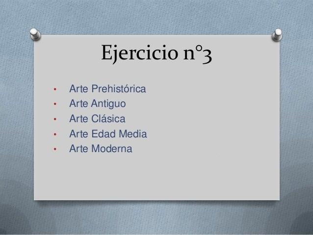 Ejercicio n°3 • Arte Prehistórica • Arte Antiguo • Arte Clásica • Arte Edad Media • Arte Moderna